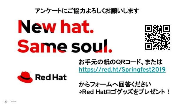 Red Hat39 アンケートにご協力よろしくお願いします お手元の紙のQRコード、または https://red.ht/Springfest2019 からフォームへ回答ください ⇨Red Hatロゴグッズをプレゼント!
