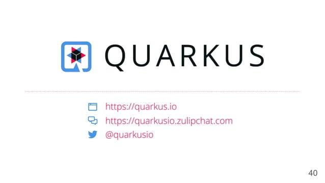 40 https://quarkus.io @quarkusio https://quarkusio.zulipchat.com