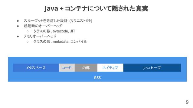 ● スループットを考慮した設計 (リクエスト/秒) ● 起動時のオーバーヘッド ○ クラスの数, bytecode, JIT ● メモリオーバーヘッド ○ クラスの数, metadata, コンパイル 9 Java + コンテナについて隠された...