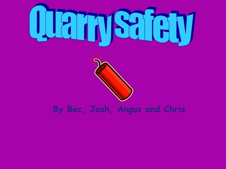 Quarry safety By Bec, Josh, Angus and Chris
