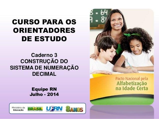 CURSO PARA OS ORIENTADORES DE ESTUDO Caderno 3 CONSTRUÇÃO DO SISTEMA DE NUMERAÇÃO DECIMAL Equipe RN Julho - 2014