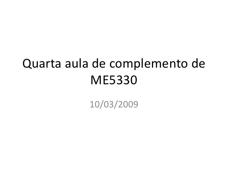 Quarta aula de complemento de             ME5330           10/03/2009