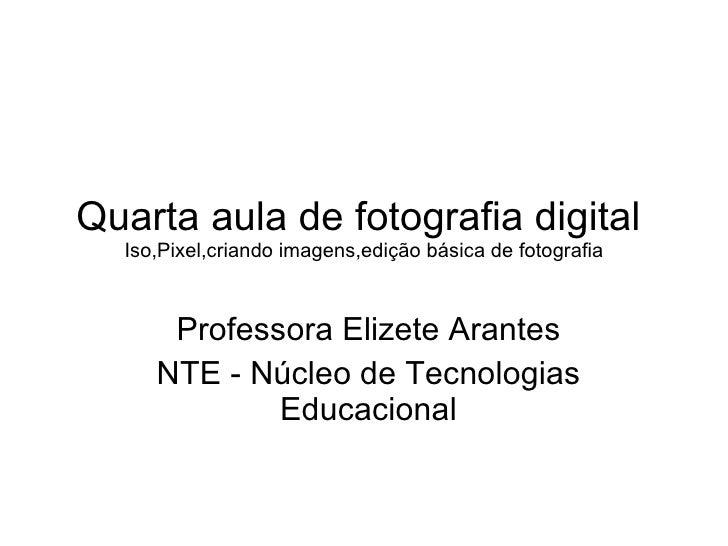 Quarta aula de fotografia digital  Iso,Pixel,criando imagens,edição básica de fotografia Professora Elizete Arantes NTE - ...