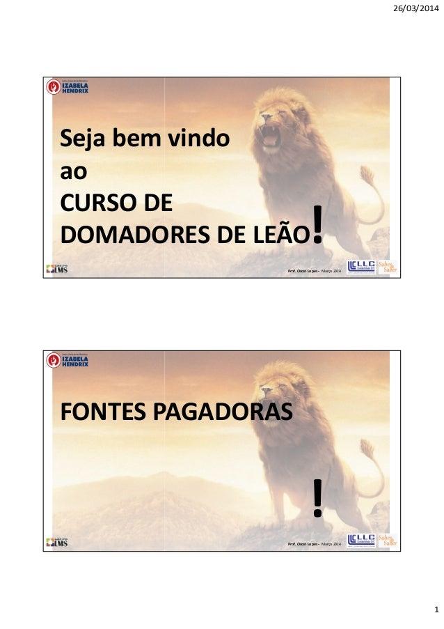 26/03/2014 1 Prof. Oscar Lopes - Março 2014 Seja bem vindo ao CURSO DE DOMADORES DE LEÃO! Prof. Oscar Lopes - Março 2014 F...