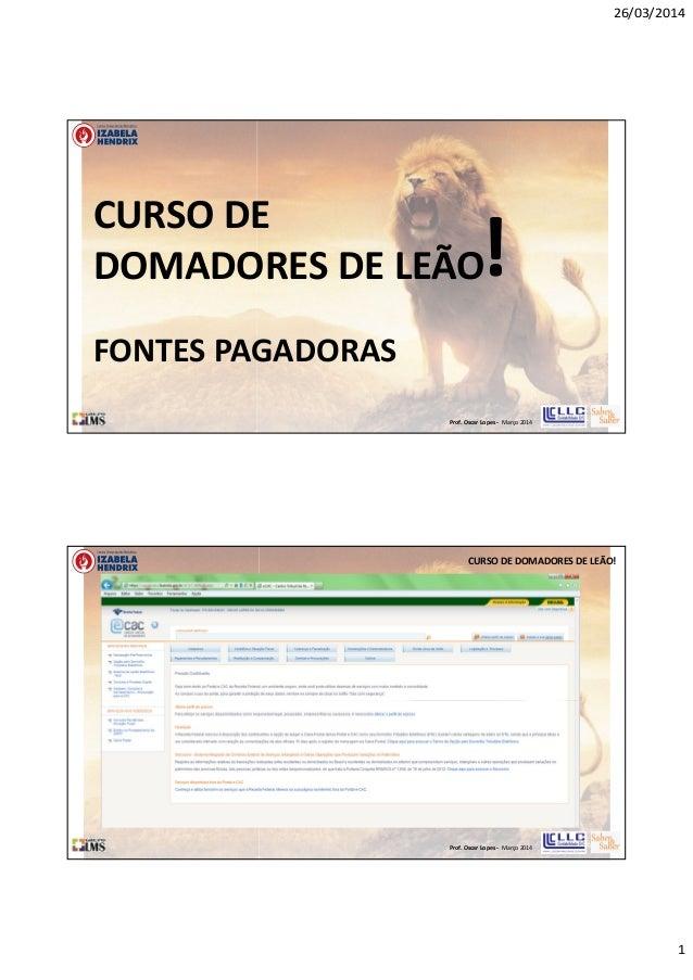 26/03/2014 1 Prof. Oscar Lopes - Março 2014 CURSO DE DOMADORES DE LEÃO! FONTES PAGADORAS Prof. Oscar Lopes - Março 2014 CU...