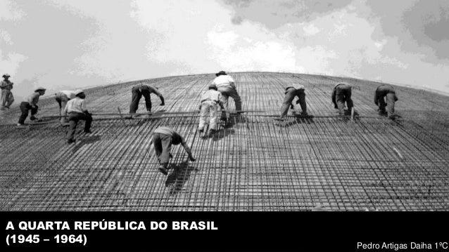 A QUARTA REPÚBLICA DO BRASIL (1945 – 1964) Pedro Artigas Daiha 1ºC