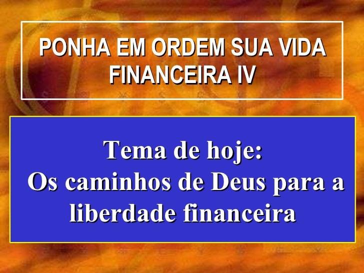 PONHA EM ORDEM SUA VIDA FINANCEIRA IV Tema de hoje: Os caminhos de Deus para a liberdade financeira