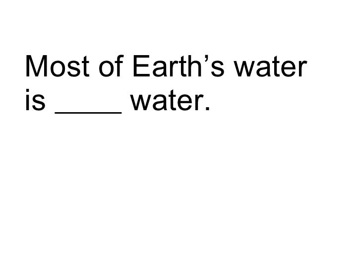 Most of Earth's water is  water.