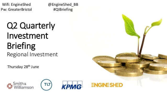 Q2 Quarterly Investment Briefing Regional Investment Thursday 28th June @EngineShed_BB #QIBriefing Wifi: EngineShed Pw: Gr...