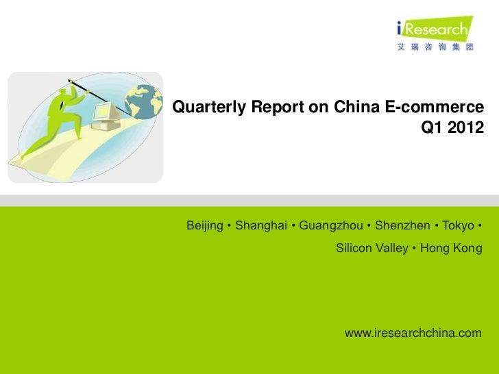Quarterly Report on China E-commerce                              Q1 2012 Beijing • Shanghai • Guangzhou • Shenzhen • Toky...
