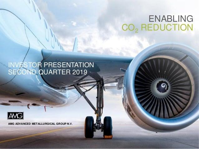 AMG ADVANCED METALLURGICAL GROUP N.V. ENABLING CO2 REDUCTION INVESTOR PRESENTATION SECOND QUARTER 2019