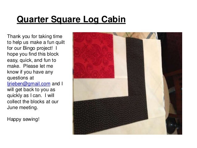 Quarter Square Log Cabin Thank you for taking time to help us make a fun quilt for our Bingo project! I hope you find this...