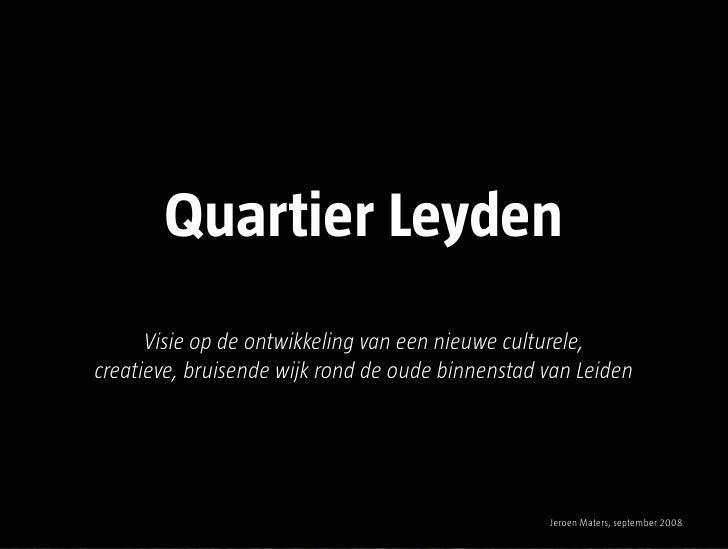 Quartier Leyden       Visie op de ontwikkeling van een nieuwe culturele, creatieve, bruisende wijk rond de oude binnenstad...
