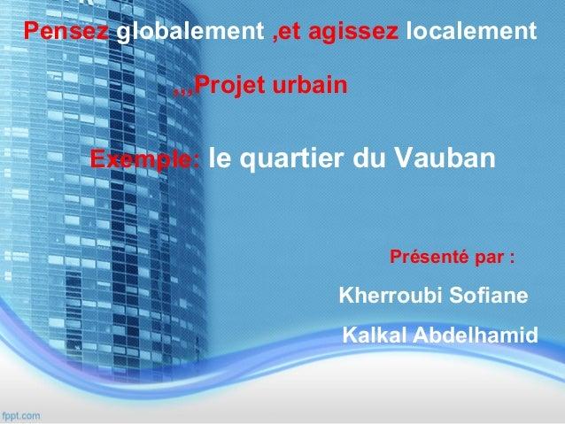 Pensez globalement ,et agissez localement ,,,Projet urbain Exemple: le quartier du Vauban  Présenté par :  Kherroubi Sofia...