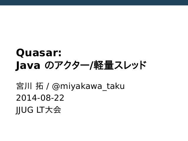 Quasar: Java のアクター/軽量スレッド  宮川 拓 / @miyakawa_taku  2014-08-22  JJUG LT大会