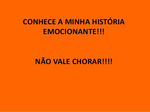 CONHECE A MINHA HISTÓRIA EMOCIONANTE!!! NÃO VALE CHORAR!!!!