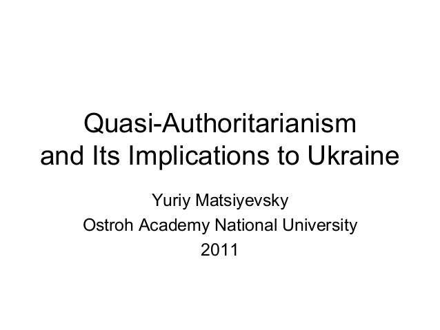 Quasi-Authoritarianismand Its Implications to Ukraine           Yuriy Matsiyevsky   Ostroh Academy National University    ...