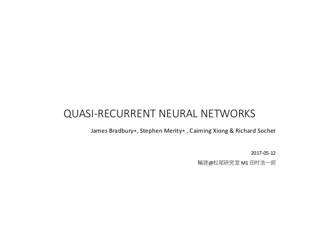 QUASI-RECURRENT NEURAL NETWORKS James Bradbury∗, Stephen Merity∗ , Caiming Xiong & Richard Socher 2017-05-12 輪読@松尾研究室 M1 田...