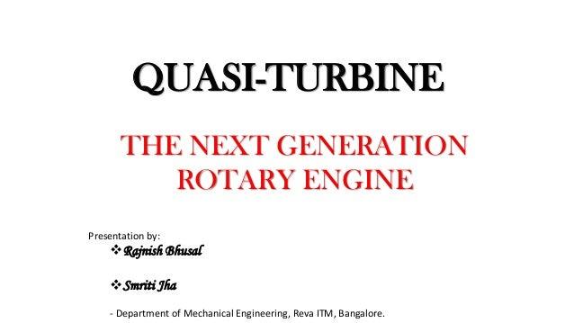 QUASI-TURBINE THE NEXT GENERATION ROTARY ENGINE Presentation by: Rajnish Bhusal Smriti Jha - Department of Mechanical En...