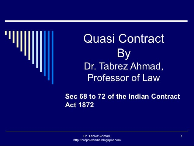 Quasi Contract              By         Dr. Tabrez Ahmad,         Professor of LawSec 68 to 72 of the Indian ContractAct 18...