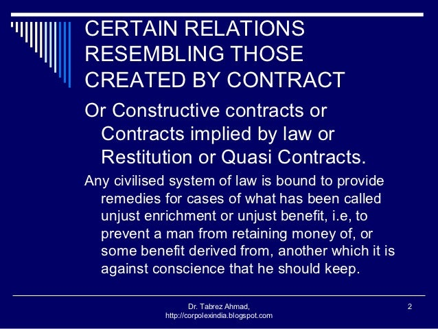 quasi contracts In strict legal terms a quasi contract does not constitute a formal contract, but is a legal remedy that allows a plaintiff to recover an award or benefit conferred on the defendant.