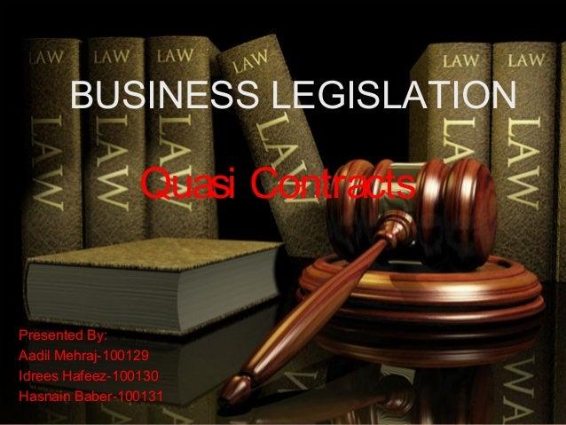 BUSINESS LEGISLATION                Quasi ContractsPresented By:Aadil Mehraj-100129Idrees Hafeez-100130Hasnain Baber-100131