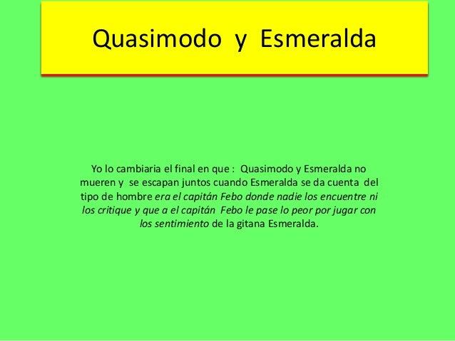 Quasimodo y Esmeralda  Yo lo cambiaria el final en que : Quasimodo y Esmeralda no mueren y se escapan juntos cuando Esmera...