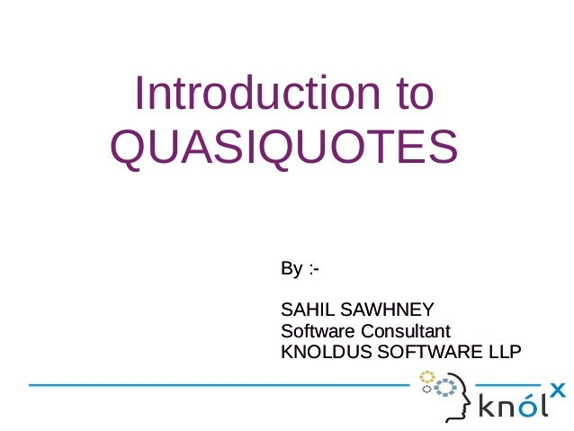 Introduction to QUASIQUOTES By :- SAHIL SAWHNEY Software Consultant KNOLDUS SOFTWARE LLP By :- SAHIL SAWHNEY Software Cons...