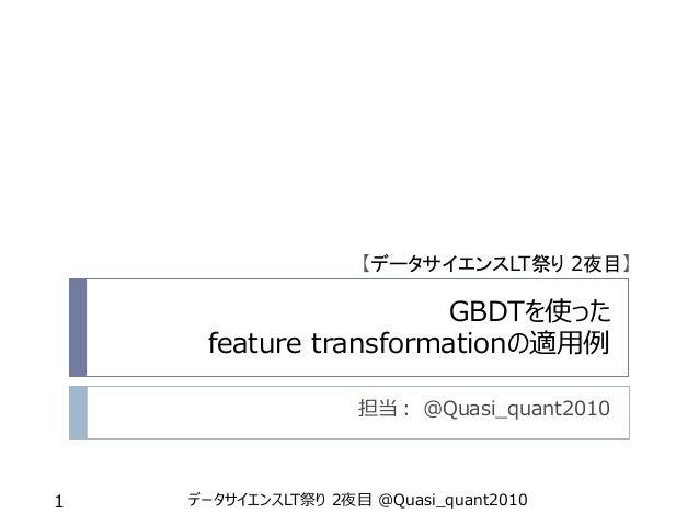 GBDTを使った feature transformationの適用例 担当: @Quasi_quant2010 データサイエンスLT祭り 2夜目 @Quasi_quant20101 【データサイエンスLT祭り 2夜目】