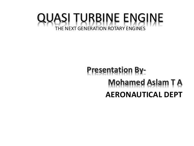 QUASI TURBINE ENGINE THE NEXT GENERATION ROTARY ENGINES Presentation By- Mohamed Aslam T A AERONAUTICAL DEPT