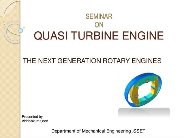 SEMINAR ON QUASI TURBINE ENGINE THE NEXT GENERATION ROTARY ENGINES Presented by, Abhishiq majeed Department of Mechanical ...