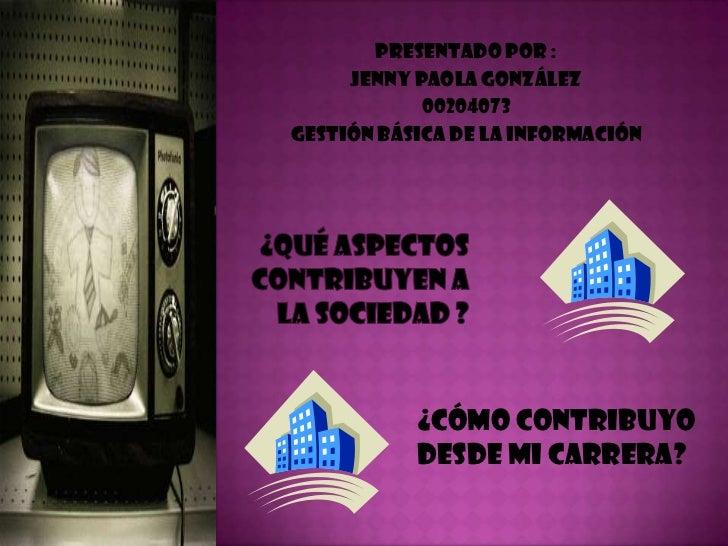 Presentado por :<br />Jenny Paola González<br />00204073<br />Gestión Básica de La Información<br />¿Qué aspectos contribu...