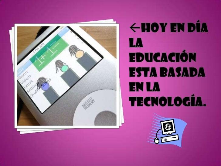 Hoy En Día la educación esta basada en la tecnología.<br />