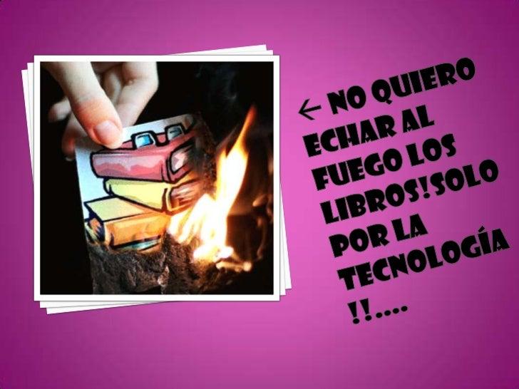  No quiero echar al fuego los libros!solo Por la tecnología !!....<br />