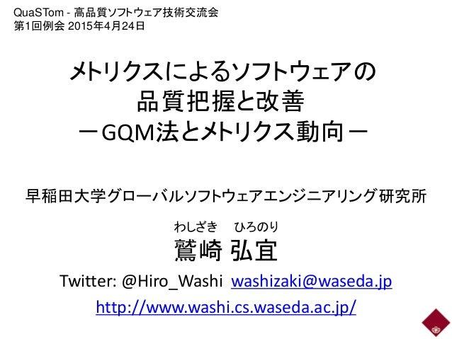 メトリクスによるソフトウェアの 品質把握と改善 -GQM法とメトリクス動向- 早稲田大学グローバルソフトウェアエンジニアリング研究所 鷲崎 弘宜 Twitter: @Hiro_Washi washizaki@waseda.jp http://w...