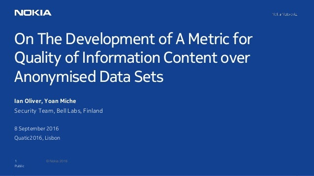 1 © Nokia 2016 On The Development of A Metric for Quality of Information Content over Anonymised Data Sets Public Ian Oliv...