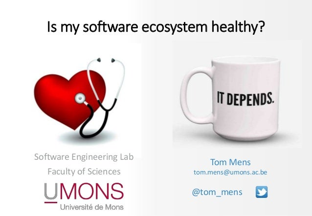 Software Engineering Lab Faculty of Sciences Tom Mens tom.mens@umons.ac.be @tom_mens Is my software ecosystem healthy?