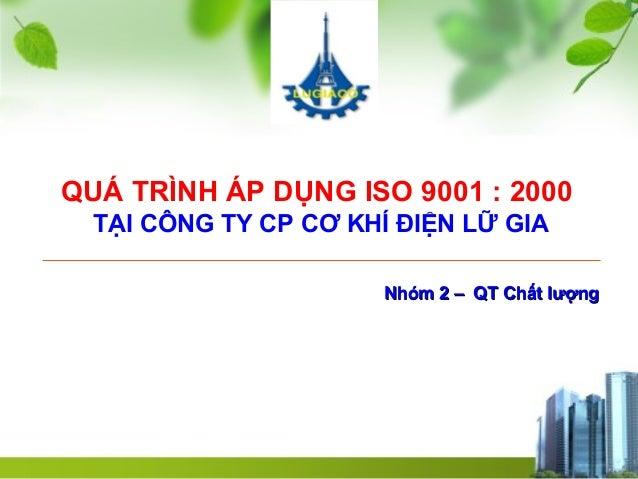 QUÁ TRÌNH ÁP DỤNG ISO 9001 : 2000 TẠI CÔNG TY CP CƠ KHÍ ĐIỆN LỮ GIA Nhóm 2 – QT Chất lượngNhóm 2 – QT Chất lượng 1