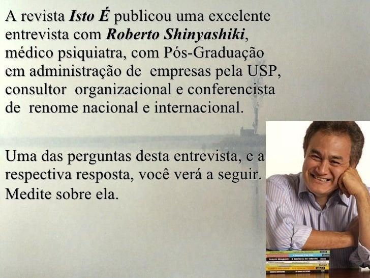 A revista  Isto É  publicou uma excelente entrevista com  Roberto Shinyashiki , médico psiquiatra, com Pós-Graduação em ad...