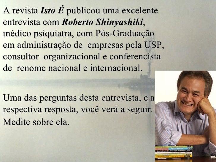 A revista Isto É publicou uma excelenteentrevista com Roberto Shinyashiki,médico psiquiatra, com Pós-Graduaçãoem administr...