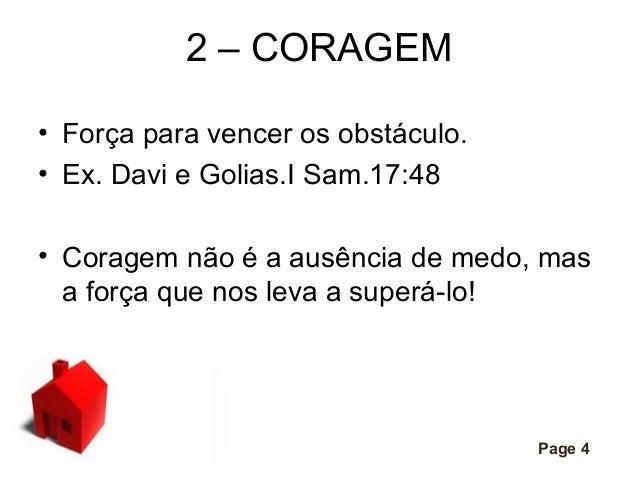 2 – CORAGEM • Força para vencer os obstáculo. • Ex. Davi e Golias.I Sam.17:48 • Coragem não é a ausência de medo, mas a fo...