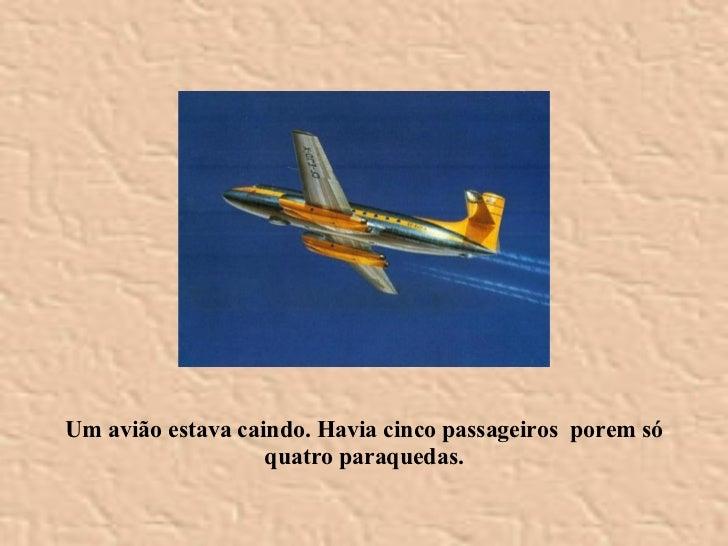 Um avião estava caindo. Havia cinco passageiros  porem só quatro paraquedas.