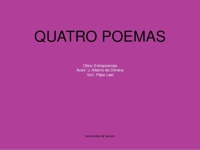 QUATRO POEMAS  Obra: Entrepoemas  Autor: J. Alberto de Oliveira  Voz: Filipa Leal  Automático & Sonoro
