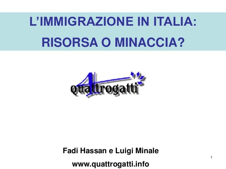 L'IMMIGRAZIONE IN ITALIA: RISORSA O MINACCIA?    Fadi Hassan e Luigi Minale                                 1      www.qua...
