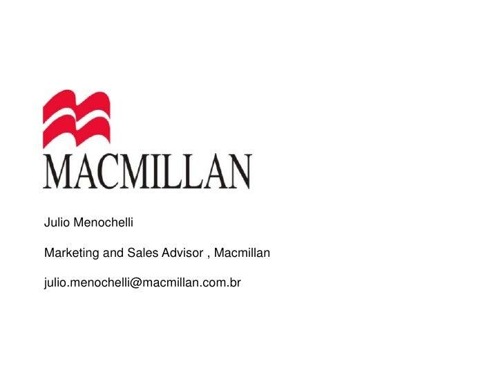 Julio Menochelli<br />Marketing and Sales Advisor , Macmillan<br />julio.menochelli@macmillan.com.br<br />
