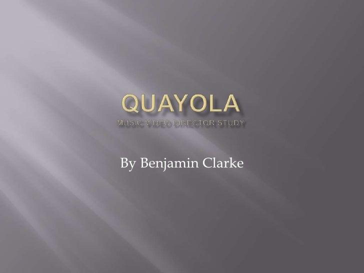 QuayolaMusic video director study<br />By Benjamin Clarke<br />