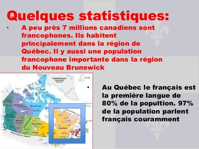 Quelques statistiques:•   A peu près 7 millions canadiens sont    francophones. Ils habitent    principalement dans la rég...