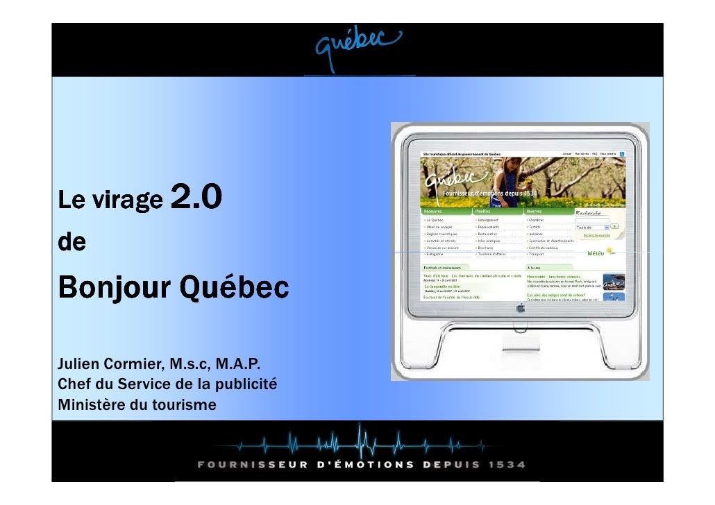 Le virage 2.0 de Bonjour Québec  Julien Cormier, M.s.c, M.A.P. Chef du Service de la publicité Ministère du tourisme