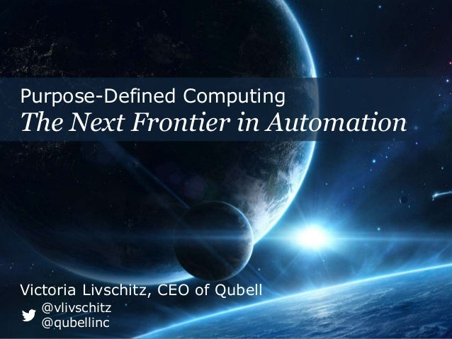 Purpose-Defined Computing  The Next Frontier in Automation  Victoria Livschitz, CEO of Qubell  @vlivschitz  @qubellinc