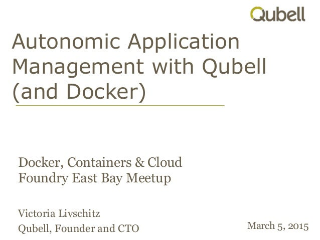 Autonomic Application Management with Qubell (and Docker) Docker, Containers & Cloud Foundry East Bay Meetup Victoria Livs...